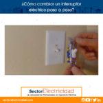 ¿Cómo cambiar un interruptor eléctrico paso a paso?